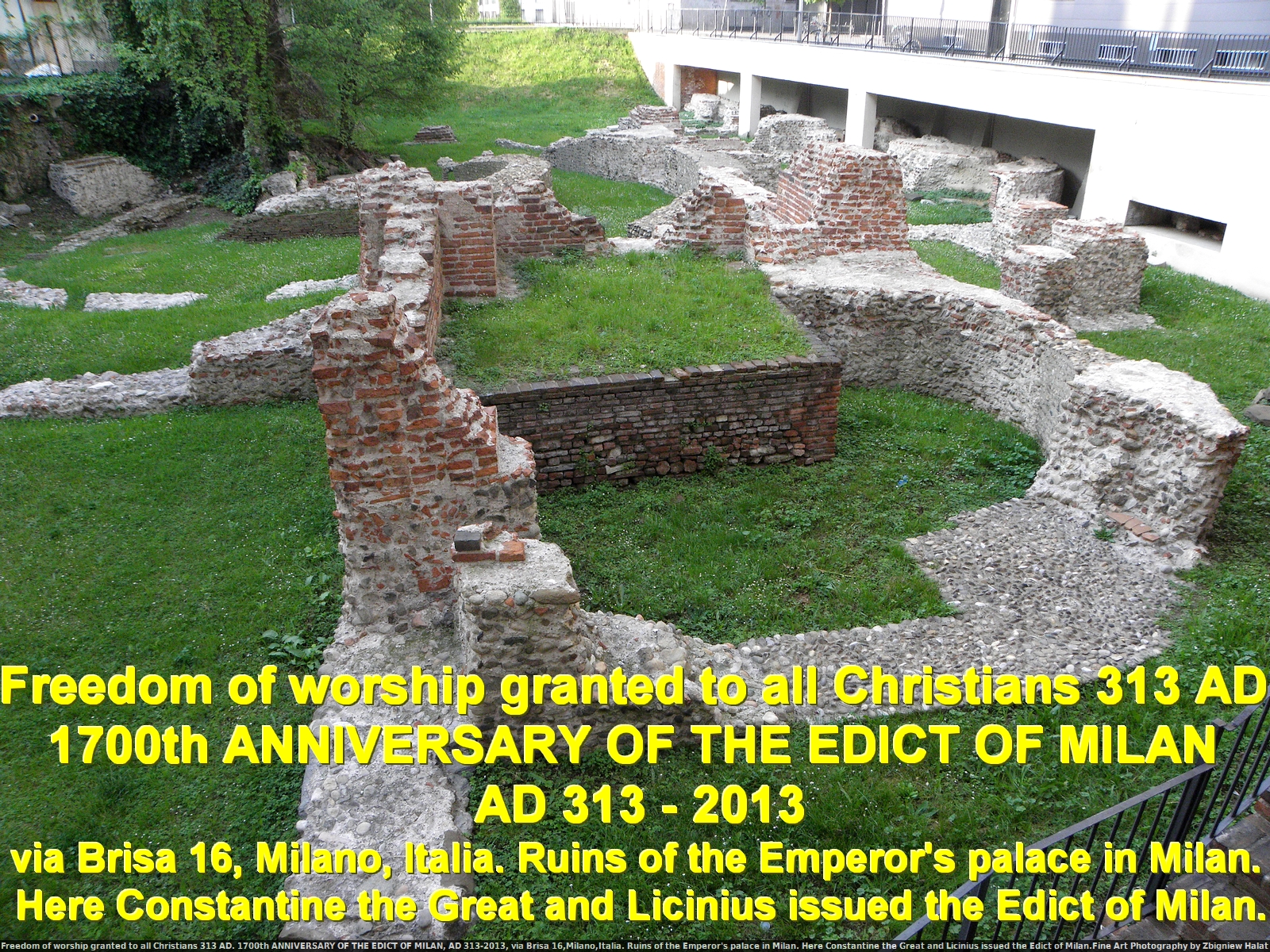 Freedom of worship granted to all Christians 313 AD. 1700th ANNIVERSARY OF THE EDICT OF MILAN, AD 313-2013, via Brisa 16,Milano,Italia. Ruins of the Emperor's palace in Milan. Here Constantine the Great and Licinius issued the Edict of Milan.Fine Art Photography by Zbigniew Halat