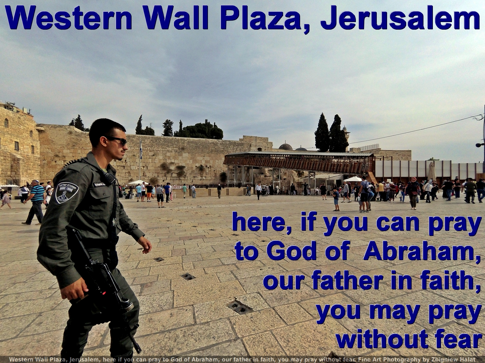 Western Wall Plaza, Jerusalem, here if you can pray to God of Abraham, our father in faith, you may pray without fear. Fine Art Photography by Zbigniew Halat